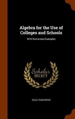 Algebra for the Use of Colleges and Schools - With Numerous Examples (Hardcover): Isaac Todhunter