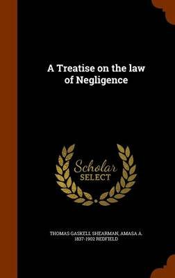 A Treatise on the Law of Negligence (Hardcover): Thomas Gaskell Shearman, Amasa A. 1837-1902 Redfield