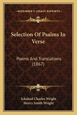 Selection of Psalms in Verse - Poems and Translations (1867) (Paperback): Ichabod Charles Wright, Henry Smith Wright