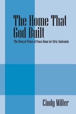 The Home That God Built - The Story of Prince of Peace Home for Girls, Guatemala (Paperback): Cindy Miller
