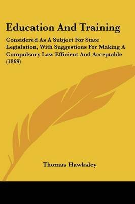 Education and Training - Considered as a Subject for State Legislation, with Suggestions for Making a Compulsory Law Efficient...