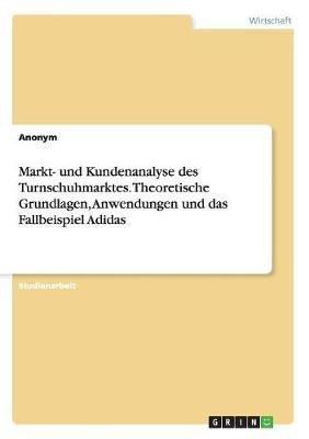 Markt- Und Kundenanalyse Des Turnschuhmarktes. Theoretische Grundlagen, Anwendungen Und Das Fallbeispiel Adidas (German,...