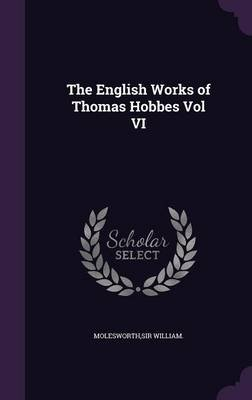 The English Works of Thomas Hobbes Vol VI (Hardcover): William Molesworth