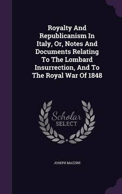Royalty and Republicanism in Italy, Or, Notes and Documents Relating to the Lombard Insurrection, and to the Royal War of 1848...