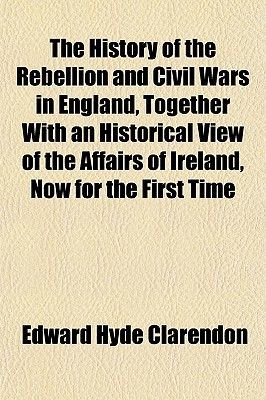 The History of the Rebellion and Civil Wars in England, Together with an Historical View of the Affairs of Ireland, Now for the...