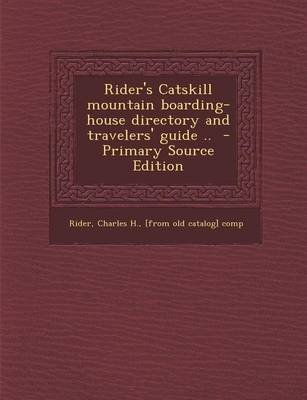 Rider's Catskill Mountain Boarding-House Directory and Travelers' Guide .. (Paperback): Charles H [From Old Catalog]...