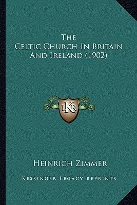 The Celtic Church in Britain and Ireland (1902) the Celtic Church in Britain and Ireland (1902) (Paperback): Heinrich Zimmer