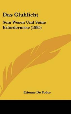 Das Gluhlicht - Sein Wesen Und Seine Erfordernisse (1885) (English, German, Hardcover): Etienne De Fodor