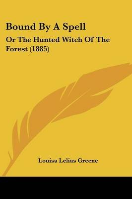 Bound by a Spell - Or the Hunted Witch of the Forest (1885) (Paperback): Louisa Lelias Greene