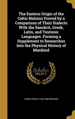 The Eastern Origin of the Celtic Nations Proved by a Comparison of Their Dialects with the Sanskrit, Greek, Latin, and Teutonic...