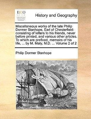 Miscellaneous Works of the Late Philip Dormer Stanhope, Earl of Chesterfield - Consisting of Letters to His Friends, Never...