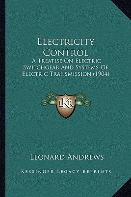 Electricity Control - A Treatise on Electric Switchgear and Systems of Electric Transmission (1904) (Paperback): Leonard Andrews