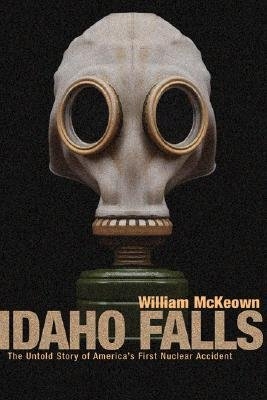 Idaho Falls - The Untold Story of America's First Nuclear Accident (Paperback, Teacher): William McKeown