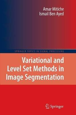 Variational and Level Set Methods in Image Segmentation (Paperback, 2011 ed.): Amar Mitiche, Ismail Ben Ayed