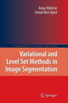 Variational and Level Set Methods in Image Segmentation (Paperback, 2011 ed.): Amar Mitiche, Ismail Ben Ayed