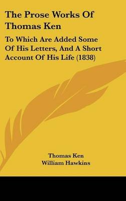 The Prose Works of Thomas Ken - To Which Are Added Some of His Letters, and a Short Account of His Life (1838) (Hardcover):...