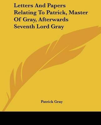 Letters and Papers Relating to Patrick, Master of Gray, Afterwards Seventh Lord Gray (Paperback): Patrick Gray