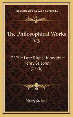 The Philosophical Works V3 - Of the Late Right Honorable Henry St. John (1776) (Hardcover): Henry St John