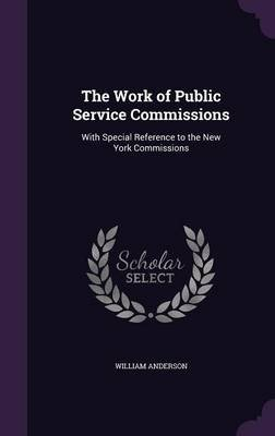 The Work of Public Service Commissions - With Special Reference to the New York Commissions (Hardcover): William Anderson
