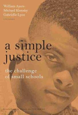 A Simple Justice - The Challenge of Small Schools (Paperback): William Ayers, Michael Klonsky, Gabrielle H. Lyon