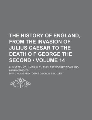 The History of England, from the Invasion of Julius Caesar to the Death O F George the Second (Volume 14); In Sixteen Volumes,...