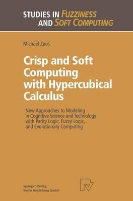 Crisp and Soft Computing with Hypercubical Calculus - New Approaches to Modeling in Cognitive Science and Technology with...