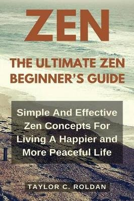 The Ultimate Zen Beginner's Guide - Simple and Effective Zen Concepts for Living a Happier and More Productive Life...