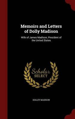Memoirs and Letters of Dolly Madison - Wife of James Madison, President of the United States (Hardcover): Dolley Madison