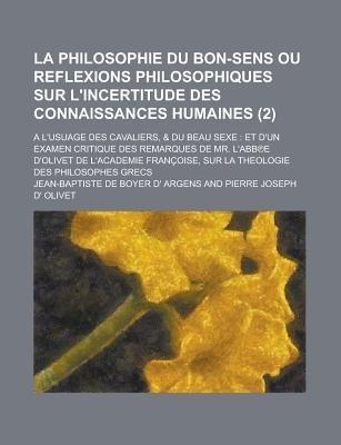 La Philosophie Du Bon-Sens Ou Reflexions Philosophiques Sur L'Incertitude Des Connaissances Humaines; A L'Usuage Des...