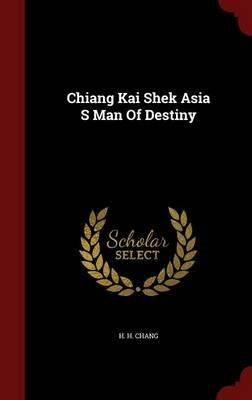 Chiang Kai Shek Asia S Man of Destiny (Hardcover): H.H. Chang