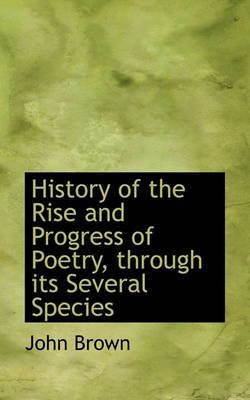 History of the Rise and Progress of Poetry, Through Its Several Species (Hardcover): John Brown
