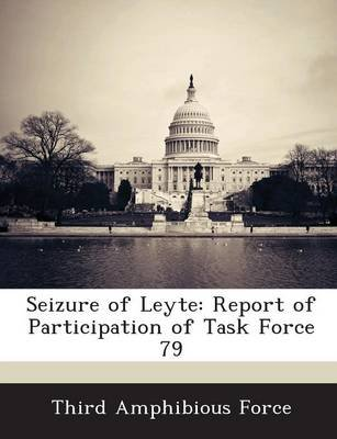 Seizure of Leyte - Report of Participation of Task Force 79 (Paperback): Third Amphibious Force