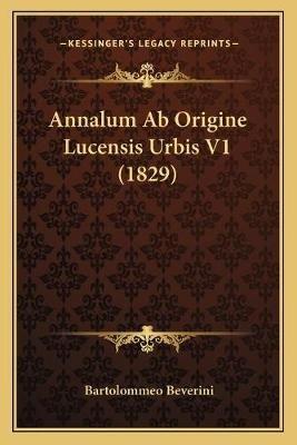 Annalum AB Origine Lucensis Urbis V1 (1829) Annalum AB Origine Lucensis Urbis V1 (1829) (Latin, Paperback): Bartolommeo Beverini