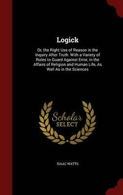 Logick - Or, the Right Use of Reason in the Inquiry After Truth. with a Variety of Rules to Guard Against Error, in the Affairs...