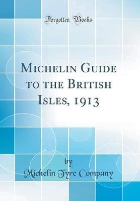 Michelin Guide to the British Isles, 1913 (Classic Reprint) (Hardcover): Michelin Tyre Company