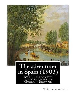 The Adventurer in Spain (1903), by S.R.Crockett, Illustrations by Gordon Browne - Samuel Rutherford Crockett (24 September 1859...
