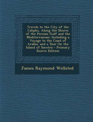 Travels to the City of the Caliphs, Along the Shores of the Persian Gulf and the Mediterranean - Including a Voyage to the...