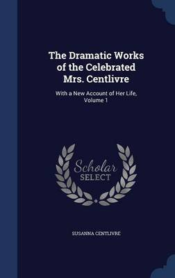 The Dramatic Works of the Celebrated Mrs. Centlivre - With a New Account of Her Life, Volume 1 (Hardcover): Susanna Centlivre