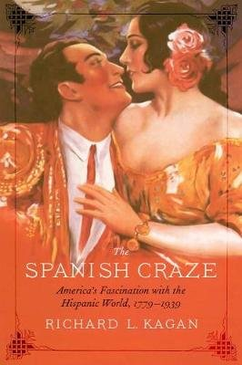 The Spanish Craze - America's Fascination with the Hispanic World, 1779-1939 (Hardcover): Richard L. Kagan
