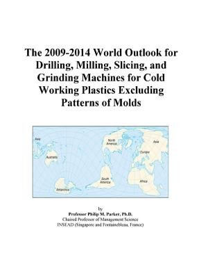 The 2009-2014 World Outlook for Drilling, Milling, Slicing, and Grinding Machines for Cold Working Plastics Excluding Patterns...