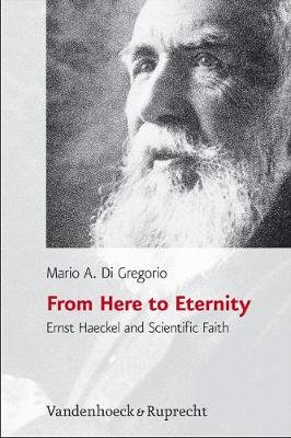 From Here to Eternity - Ernst Haeckel and Scientific Faith (Hardcover): Mario A Di Gregorio