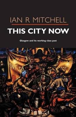 The This City Now - Glasgow and its Working-Class Past (Paperback): Ian R. Mitchell