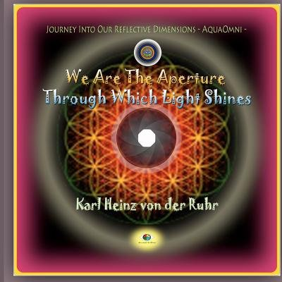 We Are the Aperture Through Which Light Shines - Journey Into Our Reflective Dimensions - Aquaomni (Paperback): Karl Heinz Von...