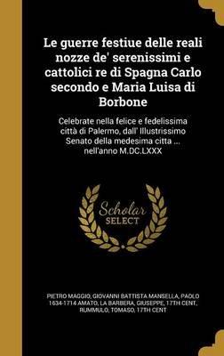 Le Guerre Festiue Delle Reali Nozze de' Serenissimi E Cattolici Re Di Spagna Carlo Secondo E Maria Luisa Di Borbone -...