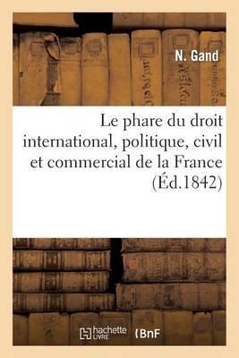 Le Phare Du Droit International, Politique, Civil Et Commercial de La France (French, Paperback): Gand