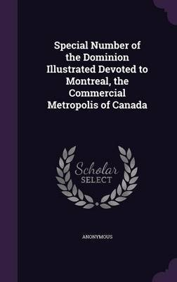 Special Number of the Dominion Illustrated Devoted to Montreal, the Commercial Metropolis of Canada (Hardcover): Anonymous
