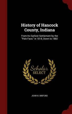 History of Hancock County, Indiana - From Its Earliest Settlement by the Pale Face, in 1818, Down to 1882 (Hardcover): John H...