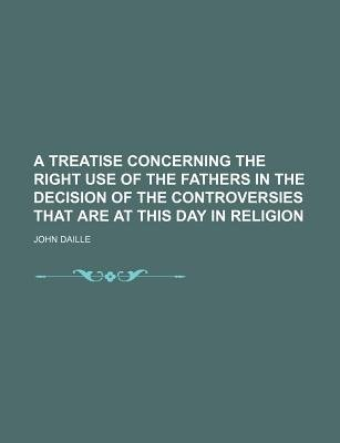 A Treatise Concerning the Right Use of the Fathers in the Decision of the Controversies That Are at This Day in Religion...