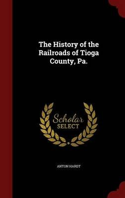 The History of the Railroads of Tioga County, Pa. (Hardcover): Anton Hardt