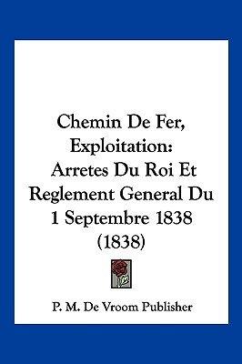 Chemin de Fer, Exploitation - Arretes Du Roi Et Reglement General Du 1 Septembre 1838 (1838) (English, French, Paperback): M De...